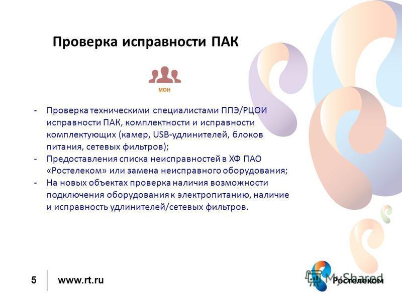 www.rt.ru 5 Проверка исправности ПАК -Проверка техническими специалистами ППЭ/РЦОИ исправности ПАК, комплектности и исправности комплектующих (камер, USB-удлинителей, блоков питания, сетевых фильтров); -Предоставления списка неисправностей в ХФ ПАО «