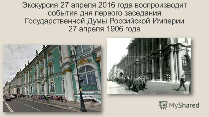 Экскурсия 27 апреля 2016 года воспроизводит события дня первого заседания Государственной Думы Российской Империи 27 апреля 1906 года