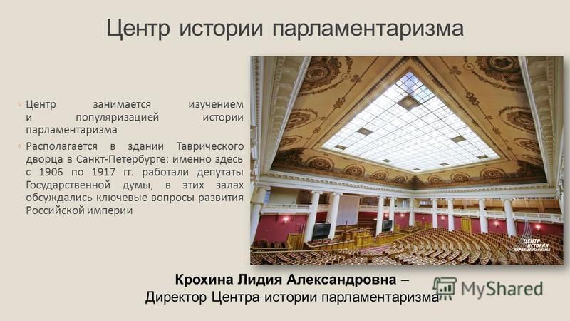 Центр истории парламентаризма Центр занимается изучением и популяризацией истории парламентаризма Располагается в здании Таврического дворца в Санкт-Петербурге: именно здесь с 1906 по 1917 гг. работали депутаты Государственной думы, в этих залах обсу
