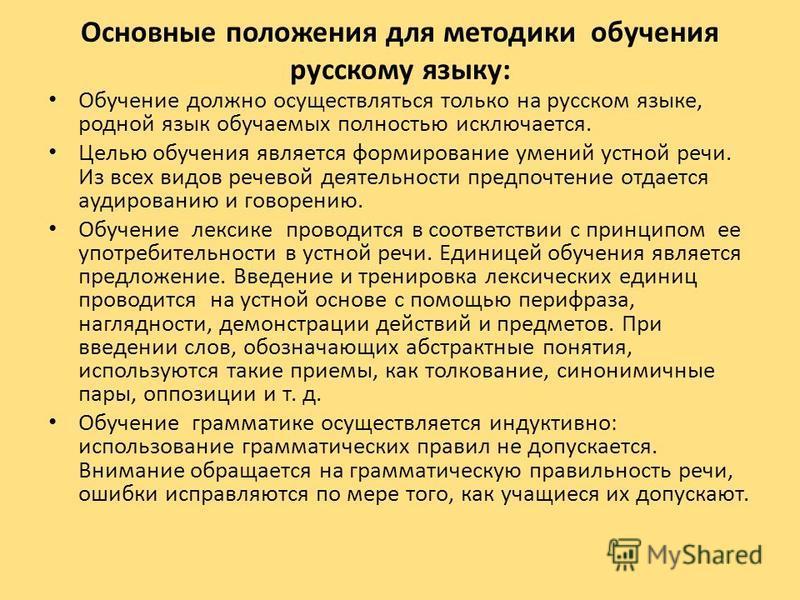 Основные положения для методики обучения русскому языку: Обучение должно осуществляться только на русском языке, родной язык обучаемых полностью исключается. Целью обучения является формирование умений устной речи. Из всех видов речевой деятельности