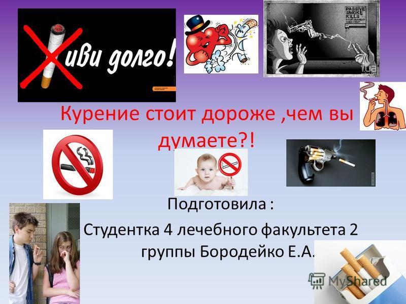Курение стоит дороже,чем вы думаете?! Подготовила : Студентка 4 лечебного факультета 2 группы Бородейко Е.А.