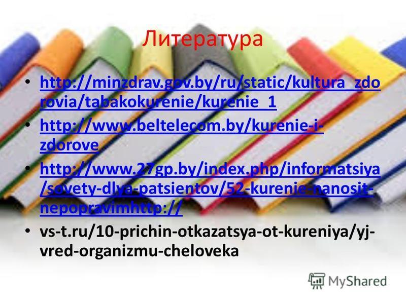 Литература http://minzdrav.gov.by/ru/static/kultura_zdo rovia/tabakokurenie/kurenie_1 http://minzdrav.gov.by/ru/static/kultura_zdo rovia/tabakokurenie/kurenie_1 http://www.beltelecom.by/kurenie-i- zdorove http://www.beltelecom.by/kurenie-i- zdorove h