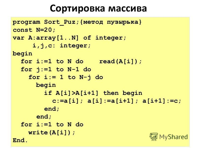 Сортировка массива program Sort_Puz;{метод пузырька} const N=20; var A:array[1..N] of integer; i,j,c: integer; begin for i:=1 to N do read(A[i]); for j:=1 to N-1 do for i:= 1 to N-j do begin if A[i]>A[i+1] then begin c:=a[i]; a[i]:=a[i+1]; a[i+1]:=c;