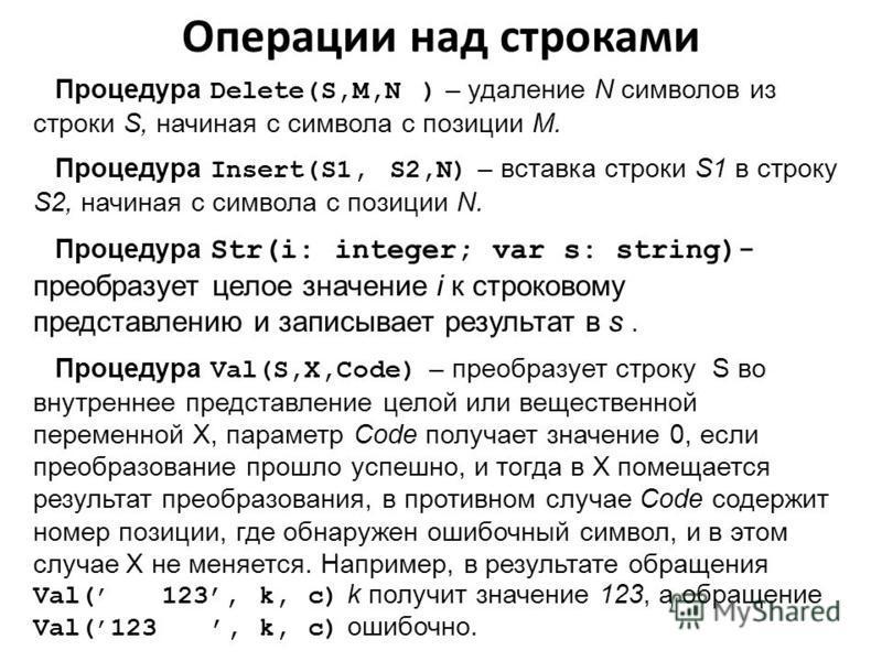Процедура Delete(S,M,N ) – удаление N символов из строки S, начиная с символа с позиции M. Процедура Insert(S1, S2,N) – вставка строки S1 в строку S2, начиная с символа с позиции N. Процедура Str(i: integer; var s: string)- преобразует целое значение