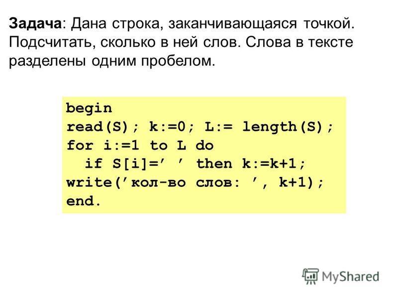 begin read(S); k:=0; L:= length(S); for i:=1 to L do if S[i]= then k:=k+1; write(кол-во слов:, k+1); end. Задача: Дана строка, заканчивающаяся точкой. Подсчитать, сколько в ней слов. Слова в тексте разделены одним пробелом.