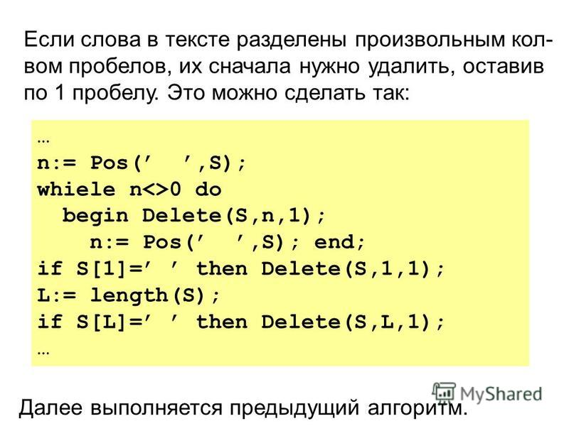 Далее выполняется предыдущий алгоритм. Если слова в тексте разделены произвольным кол- вом пробелов, их сначала нужно удалить, оставив по 1 пробелу. Это можно сделать так: … n:= Pos(,S); whiele n<>0 do begin Delete(S,n,1); n:= Pos(,S); end; if S[1]=