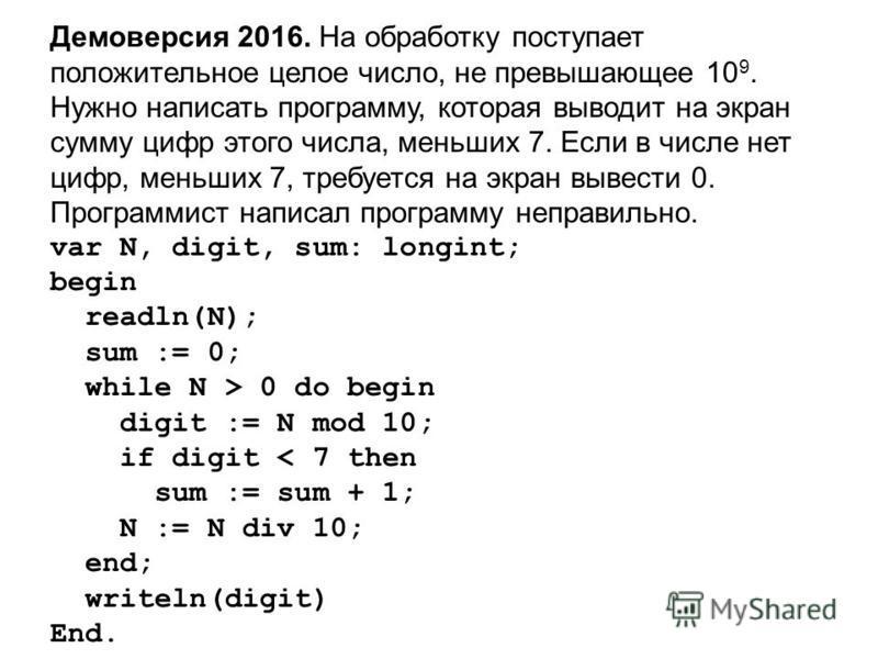 Демоверсия 2016. На обработку поступает положительное целое число, не превышающее 10 9. Нужно написать программу, которая выводит на экран сумму цифр этого числа, меньших 7. Если в числе нет цифр, меньших 7, требуется на экран вывести 0. Программист