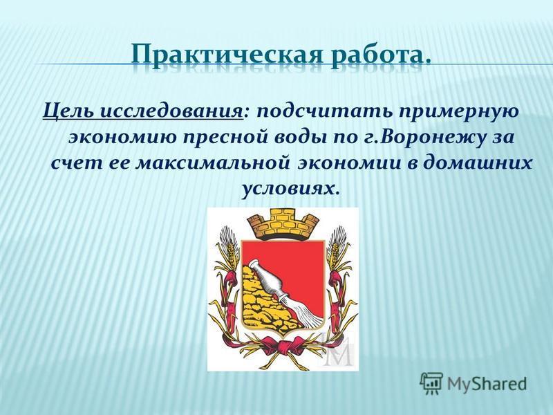 Цель исследования: подсчитать примерную экономию пресной воды по г.Воронежу за счет ее максимальной экономии в домашних условиях.