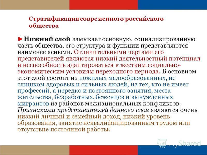 Стратификация современного российского общества Нижний слой замыкает основную, социализированную часть общества, его структура и функции представляются наименее ясными. Отличительными чертами его представителей являются низкий деятельностный потенциа