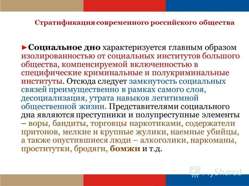 Стратификация современного российского общества Социальное дно характеризуется главным образом изолированностью от социальных институтов большого общества, компенсируемой включенностью в специфические криминальные и полукриминальные институты. Отсюда