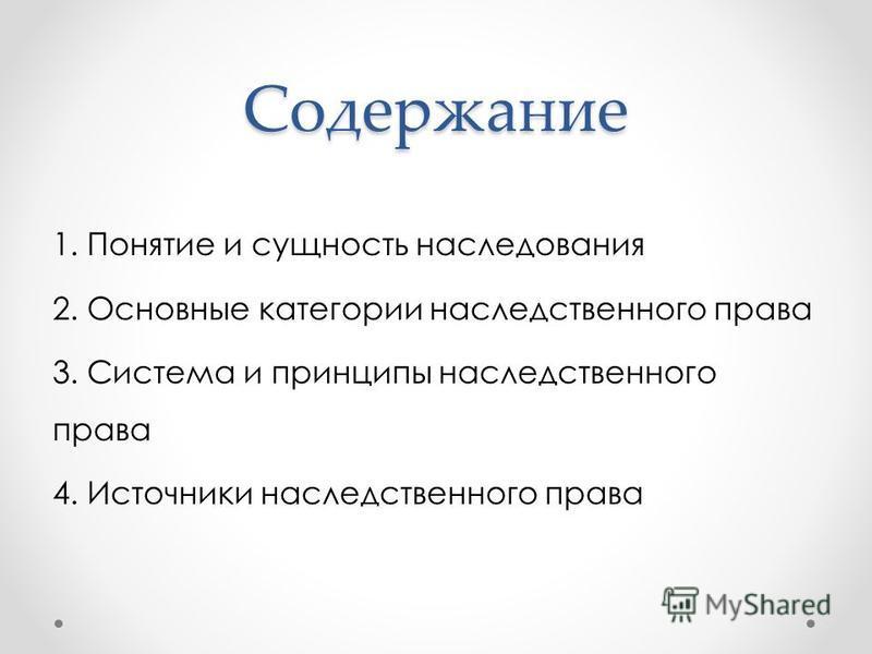 Содержание 1. Понятие и сущность наследования 2. Основные категории наследственного права 3. Система и принципы наследственного права 4. Источники наследственного права