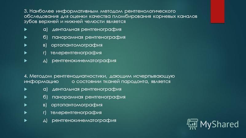 3. Наиболее информативным методом рентгенологического обследования для оценки качества пломбирования корневых каналов зубов верхней и нижней челюсти является а) дентальная рентгенография б) панорамная рентгенография в) ортопантомография г) телерентге