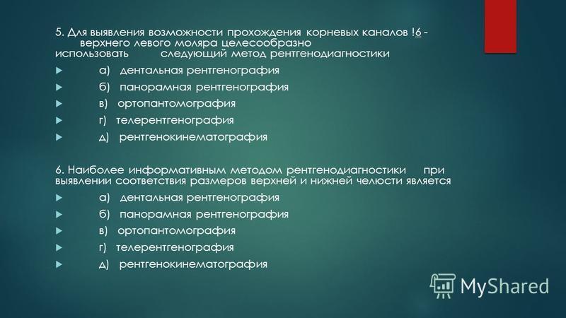5. Для выявления возможности прохождения корневых каналов !6 - верхнего левого моляра целесообразно использовать следующий метод рентгенодиагностики а) дентальная рентгенография б) панорамная рентгенография в) ортопантомография г) телерентгенография
