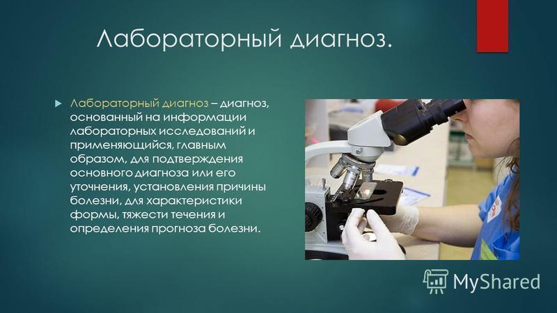 Лабораторный диагноз. Лабораторный диагноз – диагноз, основанный на информации лабораторных исследований и применяющийся, главным образом, для подтверждения основного диагноза или его уточнения, установления причины болезни, для характеристики формы,