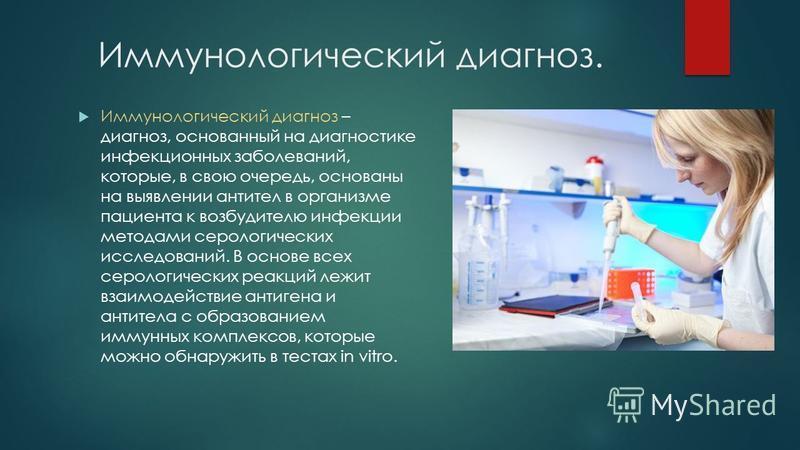 Иммунологический диагноз. Иммунологический диагноз – диагноз, основанный на диагностике инфекционных заболеваний, которые, в свою очередь, основаны на выявлении антител в организме пациента к возбудителю инфекции методами серологических исследований.