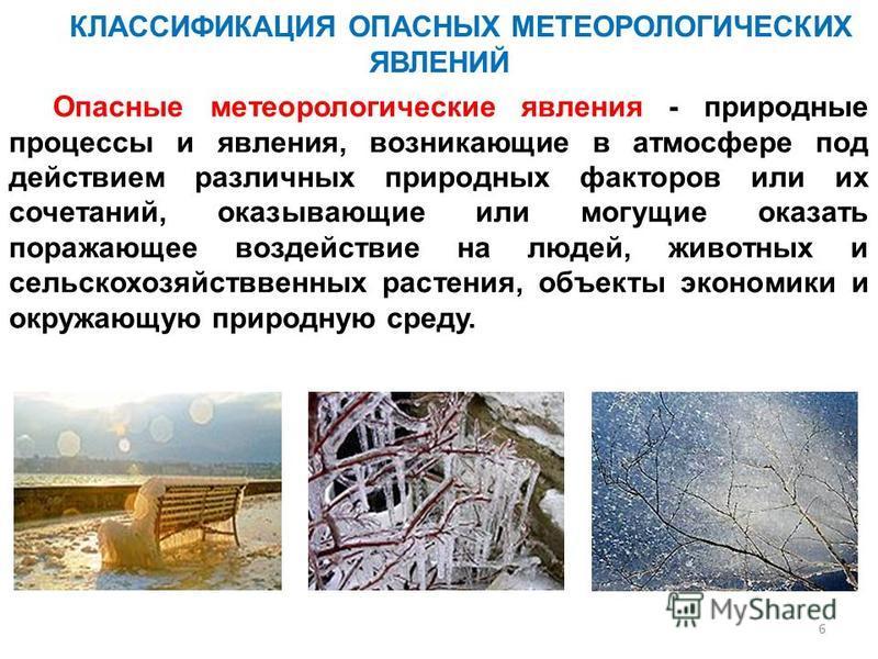 6 КЛАССИФИКАЦИЯ ОПАСНЫХ МЕТЕОРОЛОГИЧЕСКИХ ЯВЛЕНИЙ Опасные метеорологические явления - природные процессы и явления, возникающие в атмосфере под действием различных природных факторов или их сочетаний, оказывающие или могущие оказать поражающее воздей