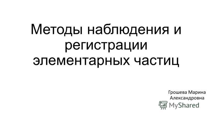 Методы наблюдения и регистрации элементарных частиц Грошева Марина Александровна