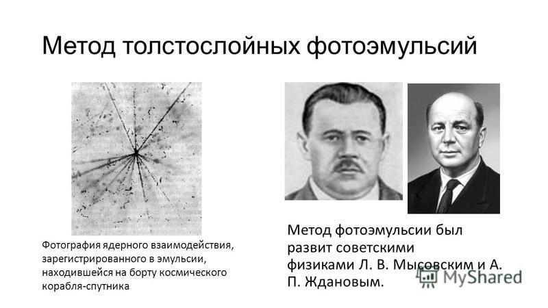 Метод толстослойных фотоэмульсий Метод фотоэмульсии был развит советскими физиками Л. В. Мысовским и А. П. Ждановым. Фотография ядерного взаимодействия, зарегистрированного в эмульсии, находившейся на борту космического корабля-спутника