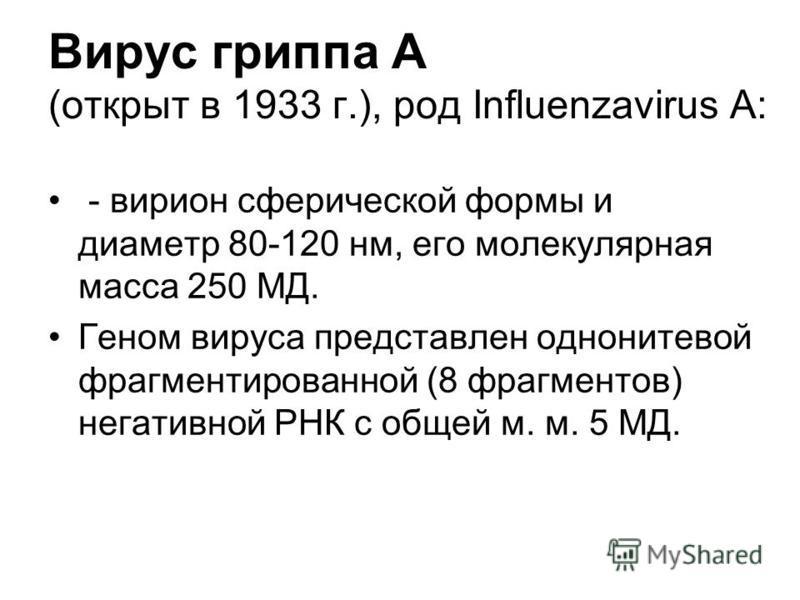 Вирус гриппа А (открыт в 1933 г.), род Influenzavirus A: - вирион сферической формы и диаметр 80-120 нм, его молекулярная масса 250 МД. Геном вируса представлен однонитевой фрагментированной (8 фрагментов) негативной РНК с общей м. м. 5 МД.