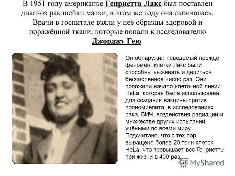 В 1951 году американке Генриетта Лакс был поставлен диагноз рак шейки матки, в этом же году она скончалась. Врачи в госпитале взяли у неё образцы здоровой и поражённой ткани, которые попали к исследователю Джорджу Гею. Он обнаружил неведомый прежде ф