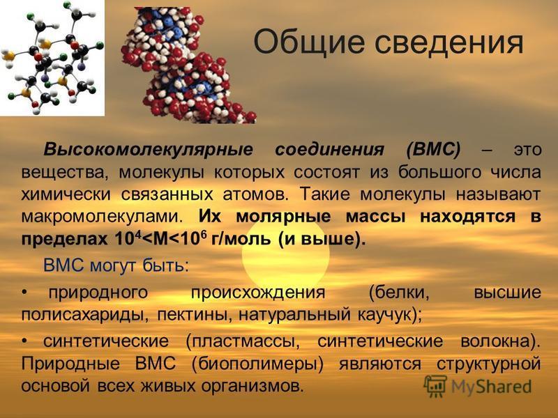 Общие сведения Высокомолекулярные соединения (ВМС) – это вещества, молекулы которых состоят из большого числа химически связанных атомов. Такие молекулы называют макромолекулами. Их молярные массы находятся в пределах 10 4 <М<10 6 г/моль (и выше). ВМ