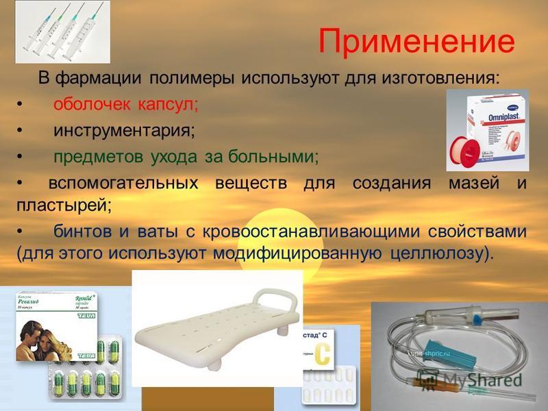 Применение В фармации полимеры используют для изготовления: оболочек капсул; инструментария; предметов ухода за больными; вспомогательных веществ для создания мазей и пластырей; бинтов и ваты с кровоостанавливающими свойствами (для этого используют м