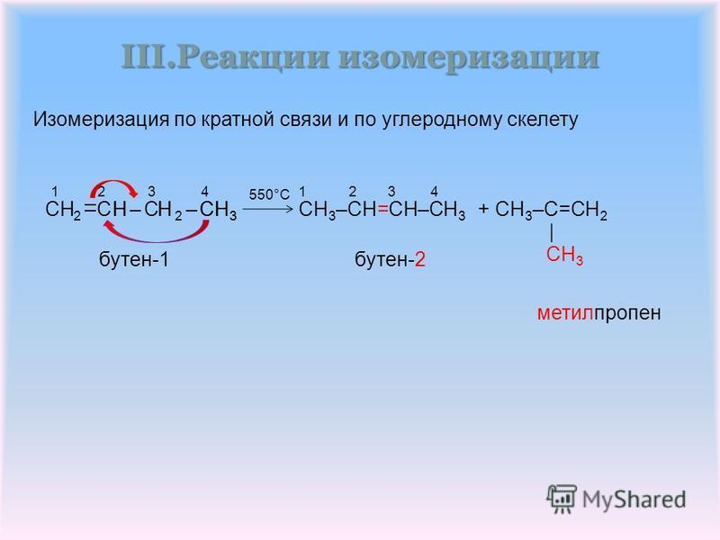 III.Реакции изомеризации метилпропен +CH 3 –CH=CH–CH 3 CH 3 –C=CH 2 бутен-2 бутен-1 550°C 1 2 31 2 3 4 CH C CH 2 HCH 3 – | – – | 3 H 2 – 4 –H– Изомеризация по кратной связии по углеродному скелету