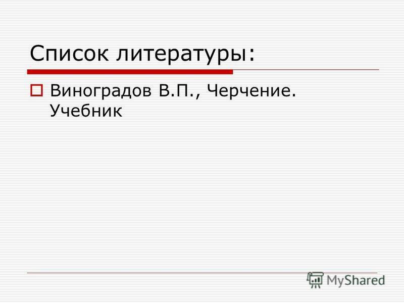 Список литературы: Виноградов В.П., Черчение. Учебник
