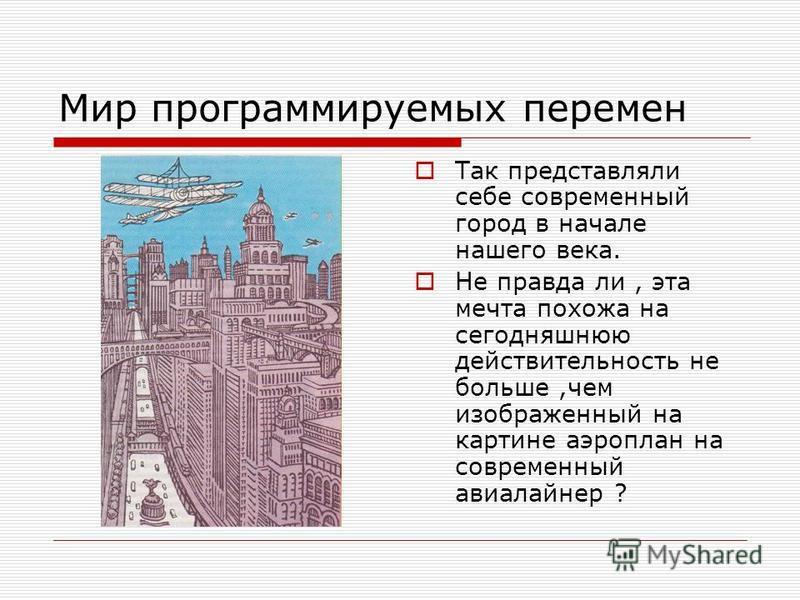 Мир программируемых перемен Так представляли себе современный город в начале нашего века. Не правда ли, эта мечта похожа на сегодняшнюю действительность не больше,чем изображенный на картине аэроплан на современный авиалайнер ?