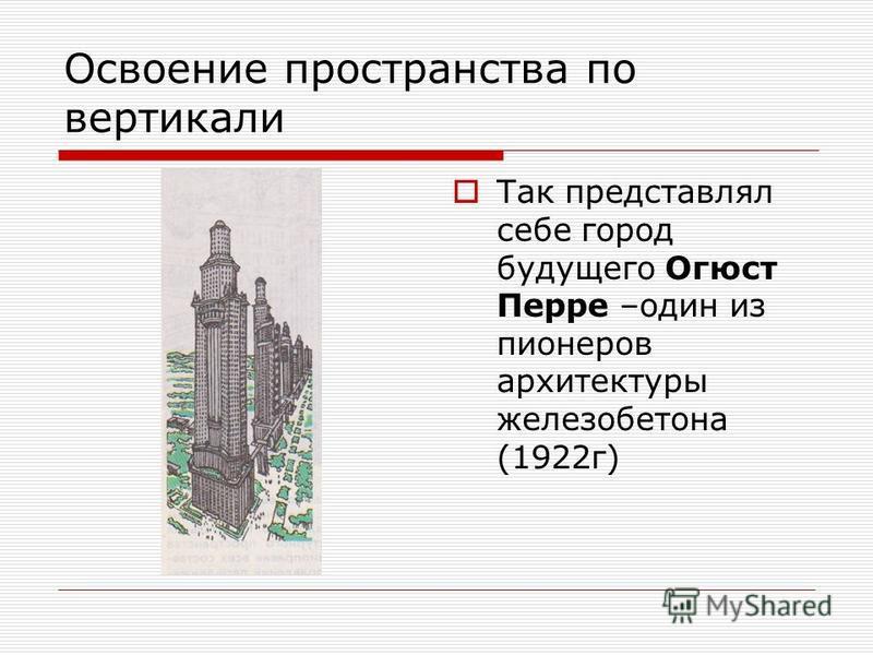 Освоение пространства по вертикали Так представлял себе город будущего Огюст Перре –один из пионеров архитектуры железобетона (1922 г)