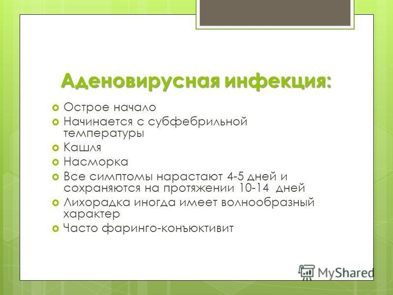 Аденовирусная инфекция: Острое начало Начинается с субфебрильной температуры Кашля Насморка Все симптомы нарастают 4-5 дней и сохраняются на протяжении 10-14 дней Лихорадка иногда имеет волнообразный характер Часто фаринго-конъюнктивит