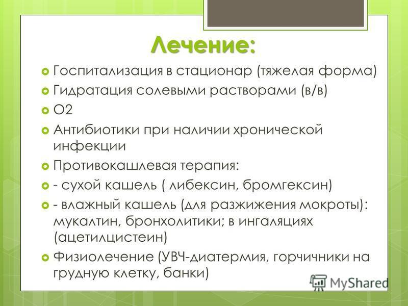 Лечение: Госпитализация в стационар (тяжелая форма) Гидратация солевыми растворами (в/в) О2 Антибиотики при наличии хронической инфекции Противокашлевая терапия: - сухой кашель ( либексин, бромгексин) - влажный кашель (для разжижения мокроты): мукалт