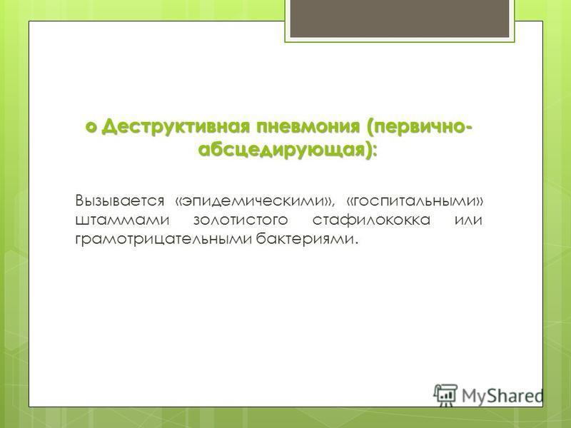 Деструктивная пневмония (первично- абсцедирующая): Деструктивная пневмония (первично- абсцедирующая): Вызывается «эпидемическими», «госпитальными» штаммами золотистого стафилококка или грамотрицательными бактериями.