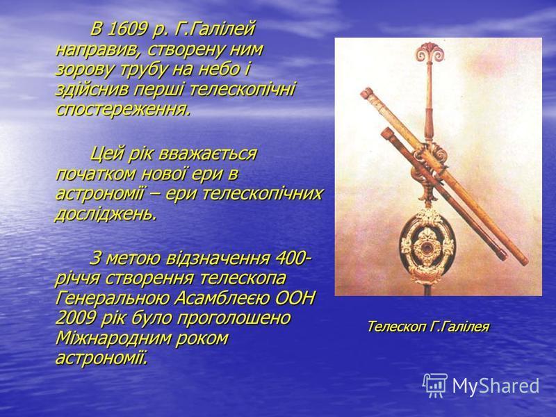 В 1609 р. Г.Галілей направив, створену ним зорову трубу на небо і здійснив перші телескопічні спостереження. Цей рік вважається початком нової ери в астрономії – ери телескопічних досліджень. З метою відзначення 400- річчя створення телескопа Генерал