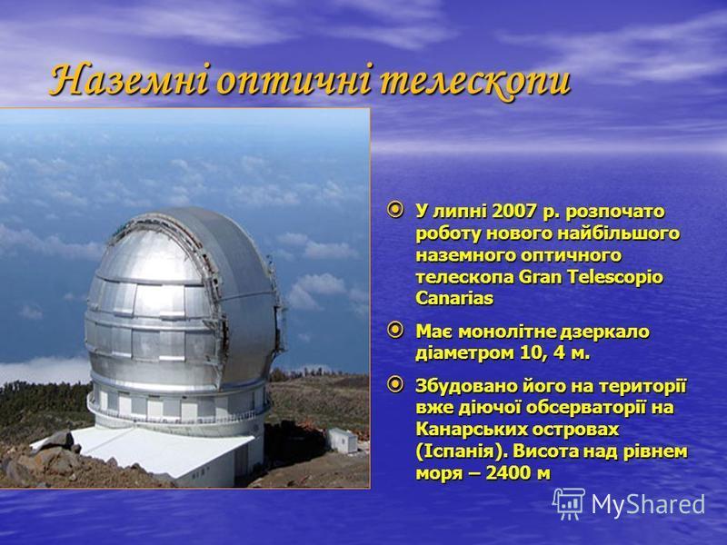 Наземні оптичні телескопи оптичні У липні 2007 р. розпочато роботу нового найбільшого наземного оптичного телескопа Gran Telescopio Canarias У липні 2007 р. розпочато роботу нового найбільшого наземного оптичного телескопа Gran Telescopio Canarias Ма