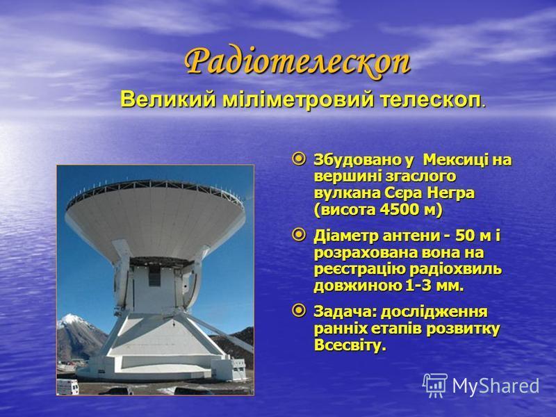 Радіотелескоп Великий міліметровий телескоп. Радіотелескоп Великий міліметровий телескоп. Збудовано у Мексиці на вершині згаслого вулкана Сєра Негра (висота 4500 м) Збудовано у Мексиці на вершині згаслого вулкана Сєра Негра (висота 4500 м) Діаметр ан