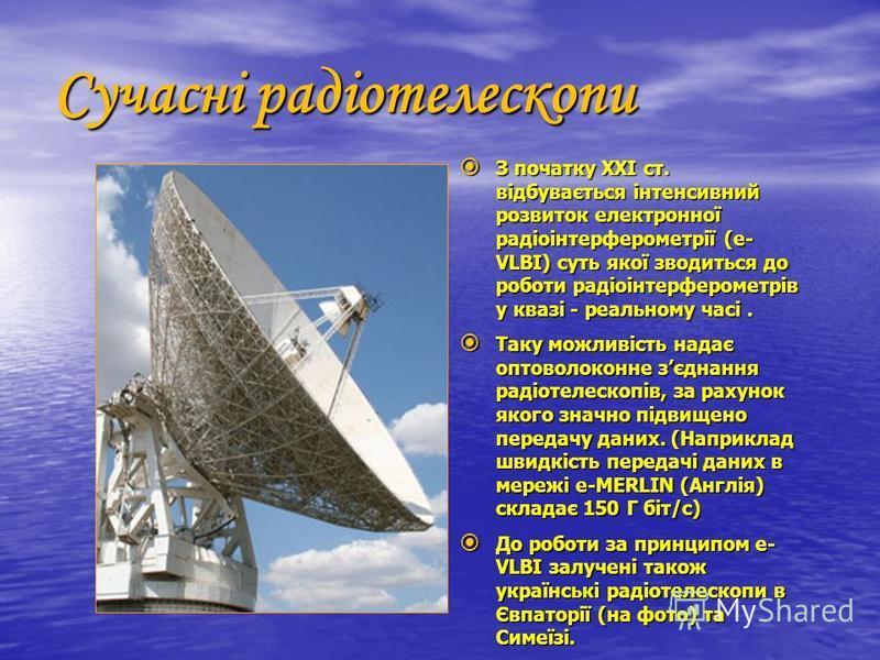 Сучасні радіотелескопи З початку ХХІ ст. відбувається інтенсивний розвиток електронної радіоінтерферометрії (e- VLBI) суть якої зводиться до роботи радіоінтерферометрів у квазі - реальному часі. З початку ХХІ ст. відбувається інтенсивний розвиток еле