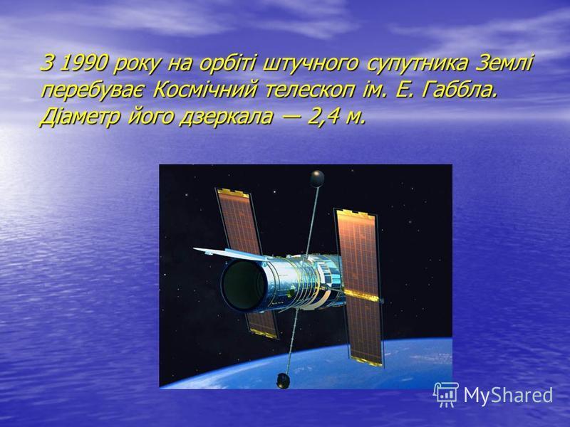 З 1990 року на орбіті штучного супутника Землі перебуває Космічний телескоп ім. Е. Габбла. Діаметр його дзеркала 2,4 м.