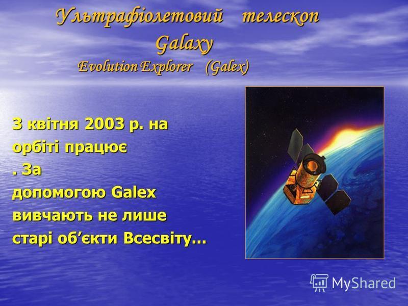 Ультрафіолетовий телескоп Galaxy Evolution Explorer (Galex) Ультрафіолетовий телескоп Galaxy Evolution Explorer (Galex) З квітня 2003 р. на орбіті працює. За допомогою Galex вивчають не лише старі обєкти Всесвіту...