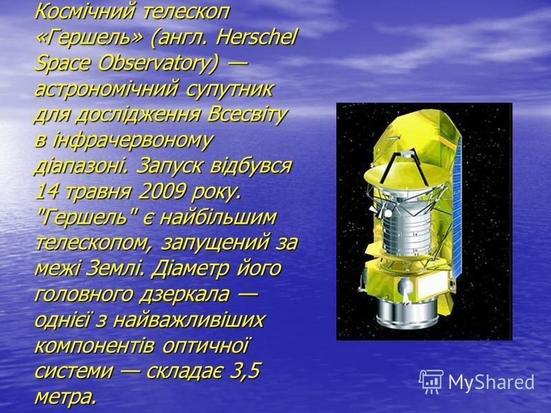 Космічний телескоп «Гершель» (англ. Herschel Space Observatory) астрономічний супутник для дослідження Всесвіту в інфрачервоному діапазоні. Запуск відбувся 14 травня 2009 року.