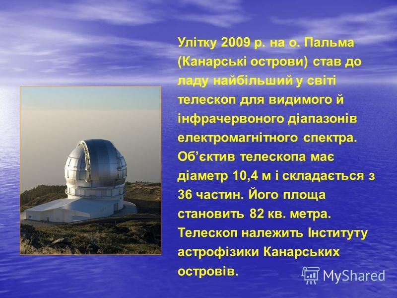 Улітку 2009 р. на о. Пальма (Канарські острови) став до ладу найбільший у світі телескоп для видимого й інфрачервоного діапазонів електромагнітного спектра. Обєктив телескопа має діаметр 10,4 м і складається з 36 частин. Його площа становить 82 кв. м