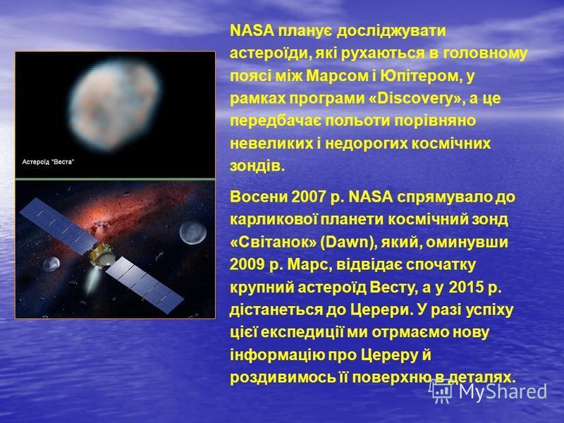 NASA планує досліджувати астероїди, які рухаються в головному поясі між Марсом і Юпітером, у рамках програми «Discovery», а це передбачає польоти порівняно невеликих і недорогих космічних зондів. Восени 2007 р. NASA спрямувало до карликової планети к