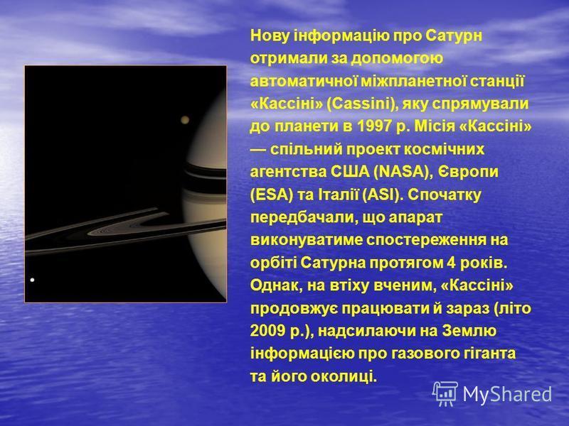 Нову інформацію про Сатурн отримали за допомогою автоматичної міжпланетної станції «Кассіні» (Cassini), яку спрямували до планети в 1997 р. Місія «Кассіні» спільний проект космічних агентства США (NASA), Європи (ESA) та Італії (ASI). Спочатку передба