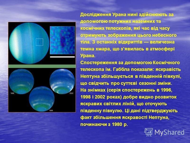 Дослідження Урана нині здійснюють за допомогою потужних наземних та космічних телескопів, які час від часу отримують зображення цього небесного тіла. З останніх відкриттів величезна темна хмара, що зявилась в атмосфері Урана. Спостереження за допомог