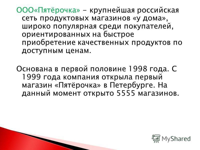 ООО«Пятёрочка» - крупнейшая российская сеть продуктовых магазинов «у дома», широко популярная среди покупателей, ориентированных на быстрое приобретение качественных продуктов по доступным ценам. Основана в первой половине 1998 года. С 1999 года комп