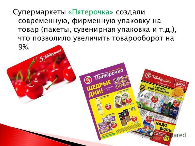 Супермаркеты «Пятерочка» создали современную, фирменную упаковку на товар (пакеты, сувенирная упаковка и т.д.), что позволило увеличить товарооборот на 9%.