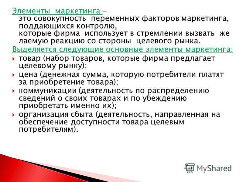 Элементы маркетинга - это совокупность переменных факторов маркетинга, поддающихся контролю, которые фирма использует в стремлении вызвать желаемую реакцию со стороны целевого рынка. Выделяется следующие основные элементы маркетинга: товар (набор тов