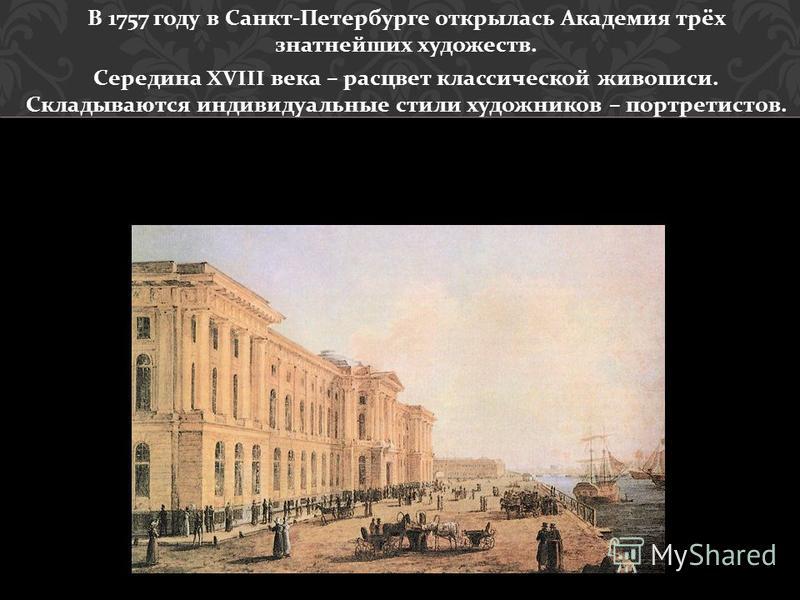 В 1757 году в Санкт - Петербурге открылась Академия трёх знатнейших художеств. Середина XVIII века – расцвет классической живописи. Складываются индивидуальные стили художников – портретистов.