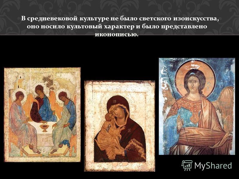 В средневековой культуре не было светского изоискусства, оно носило культовый характер и было представлено иконописью.