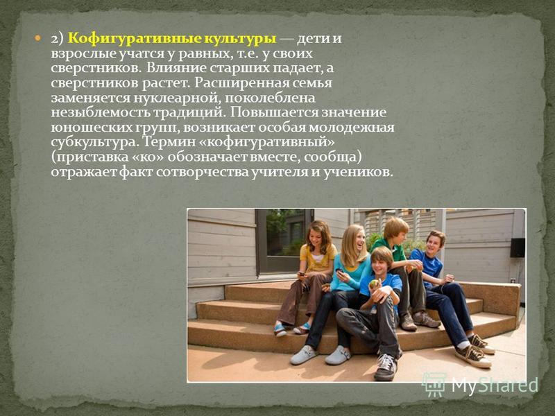 2) Кофигуративные культуры дети и взрослые учатся у равных, т.е. у своих сверстников. Влияние старших падает, а сверстников растет. Расширенная семья заменяется нуклеарной, поколеблена незыблемость традиций. Повышается значение юношеских групп, возни